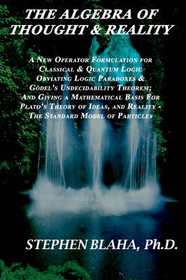 The Algebra of Thought & Reality: A New Operator Formulation for Classical & Quantum Logic Obviating Logic Paradoxes & Godel's Undecidability Theorem; And Giving a Mathematical Basis for Plato's Theory of Ideas, and Reality - The Standard Model of Particles (Paperback)