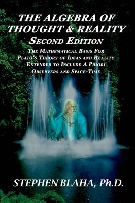 The Algebra of Thought & Reality: Second Edition: The Mathematical Basis for Plato's Theory of Ideas, and Reality Extended to Include a Priori Observers and Space-Time (Paperback)