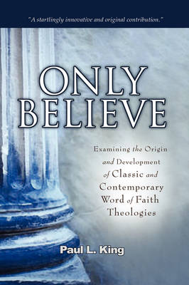 """Only Believe: Examining the Origin and Development of Classic and Contemporary """"Word of Faith"""" Theologies (Hardback)"""