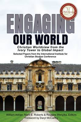 Engaging Our World: Christian Worldview from the Ivory Tower to Global Impact: Selected Papers from the 20th-Anniversary Conference of the International Institute for Christian Studies (Paperback)