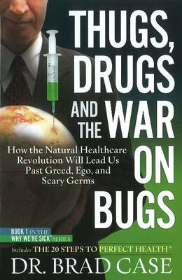 Thugs, Drugs & the War on Bugs: How the Natural Healthcare Revolution Will Lead Us Past Greed, Ego, & Scary Germs (Hardback)