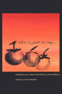 This is Just to Say: Meditations on a Theme by William Carlos Williams (Paperback)
