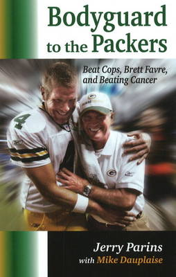 Bodyguard to the Packers: Beat Cops, Brett Favre & Beating Cancer (Hardback)