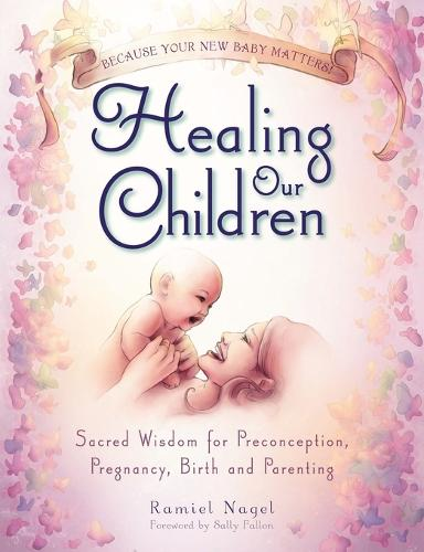 Healing Our Children: Because Your New Baby Matters! Sacred Wisdom for Preconception, Pregnancy, Birth and Parenting (ages 0-6) (Paperback)