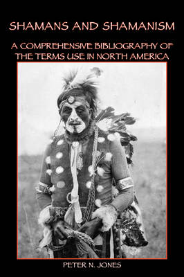 Shamans and Shamanism: A Comprehensive Bibliography of the Terms Use in North America (Paperback)