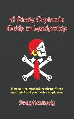 """A Pirate Captain's Guide to Leadership: How to Turn """"Workplace Pirates"""" Into Motivated and Productive Employees (Hardback)"""