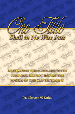 One Tittle Shall in No Wise Pass: Destroying the Scholarly Myth That God Did Not Inspire the Vowels of the Old Testament (Paperback)
