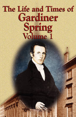The Life and Times of Gardiner Spring - Vol.1 (Paperback)