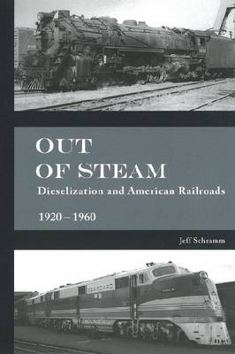 Out of Steam: Dieselization and American Railroad 1920-1960 (Hardback)