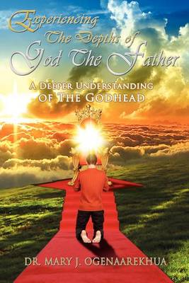 Experiencing the Depths of God the Father: A Deeper Understanding of the Godhead (Paperback)