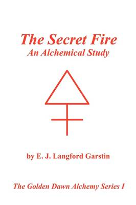 The Secret Fire: An Alchemical Study - The Golden Dawn Alchemy Series I (Paperback)