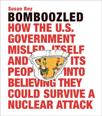 Bomboozled: How the U.S. Government Misled Itself and Its People into Believing They Could Survive a Nuclear Attack (Hardback)