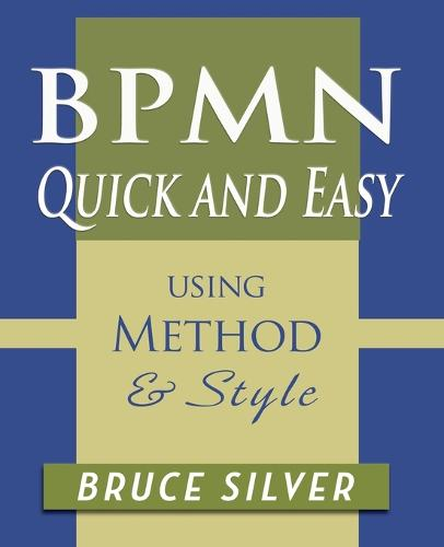 Bpmn Quick and Easy Using Method and Style: Process Mapping Guidelines and Examples Using the Business Process Modeling Standard (Paperback)