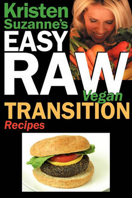 Kristen Suzanne's EASY Raw Vegan Transition Recipes: Fast, Easy, Raw and Cooked Vegan Recipes to Help You and Your Family Start Migrating Toward the World's Healthiest Diet (Paperback)