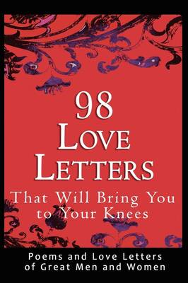 98 Love Letters That Will Bring You to Your Knees: Poems and Love Letters of Great Men and Women (Paperback)