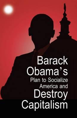 Barack Obama's Plan to Socialize America and Destroy Capitalism (Paperback)