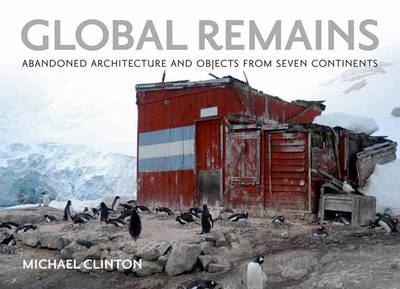 Global Remains: Abandoned Architecture and Objects from Seven Continents (Hardback)