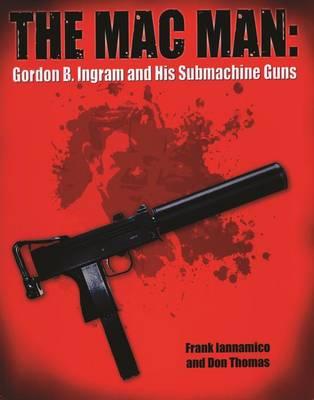 The Macman: Gordon B. Ingram and His Submachine Guns (Hardback)
