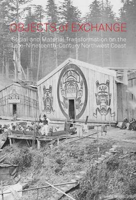 Objects of Exchange: Social and Material Transformation on the Late Nineteenth-century Northwest Coast - Bard Graduate Center for Studies in the Decorative Arts, Design & Culture (Paperback)