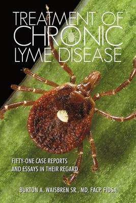 Treatment of Chronic Lyme Disease: Fifty-One Case Reports and Essays in Their Regard (Paperback)