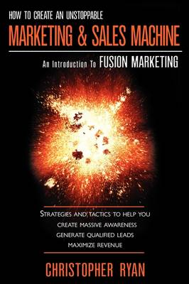How to Create an Unstoppable Marketing and Sales Machine: An Introduction to Fusion Marketing (Paperback)
