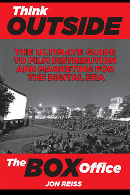 Think Outside the Box Office: The Ultimate Guide to Film Distribution and Marketing for the Digital Era (Paperback)