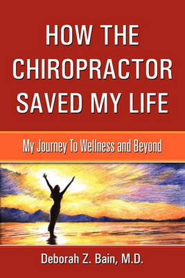 How the Chiropractor Saved My Life: My Journey to Wellness and Beyond (Paperback)