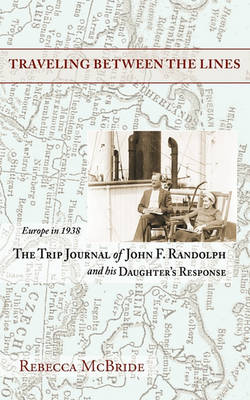 Traveling Between the Lines: Europe in 1938: The Trip Journal of John F. Randolph and His Daughter's Response (Paperback)