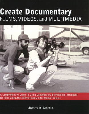 Create Documentary Films, Videos, & Multimedia: A Comprehensive Guide to Using Documentary Storytelling Techniques for Film, Video, the Internet & Digital Media Nonfiction Projects (Paperback)