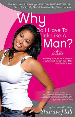 Why Do I Have to Think Like a Man?: Knowing How to be a Woman is What Will Teach Your Man How to be a Man (Paperback)
