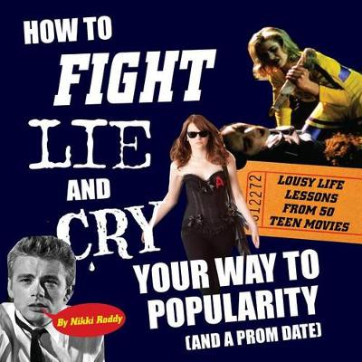 How to Fight, Lie, and Cry Your Way to Popularity and a Prom Date: Lousy Life Lessons from 50 Teen Movies (Paperback)