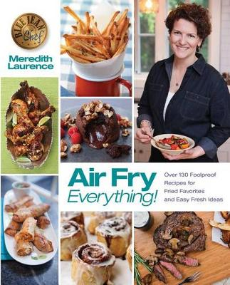 Air Fry Everything: Foolproof Recipes for Fried Favorites and Easy Fresh Ideas by Blue Jean Chef, Meredith Laurence - Blue Jean Chef (Paperback)