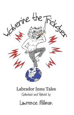 Wolverine the Trickster: Labrador Innu Tales Collected and Retold by Lawrence Millman (Paperback)