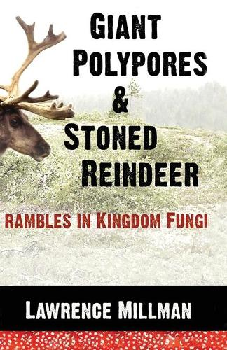 Giant Polypores and Stoned Reindeer: Rambles in Kingdom Fungi (Paperback)