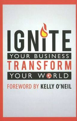 Ignite Your Business Transform Your World (Hardback)