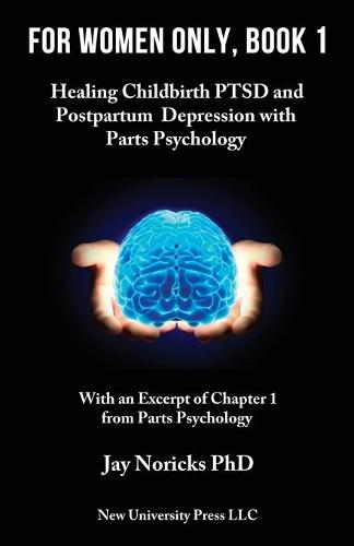 For Women Only, Book 1: Healing Childbirth PTSD and Postpartum Depression with Parts Psychology (Paperback)