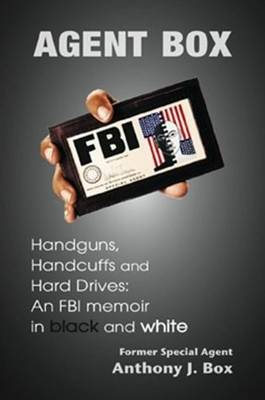 Agent Box: Handguns, Hard Drives, and Handcuffs: An FBI Memoir in Black and White (Hardback)