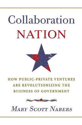 Collaboration Nation: How Public-Private Ventures are Revolutionizing the Business of Government (Hardback)