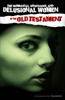 The Homicidal, Obsessive and Delusional Women of the Old Testament (Paperback)