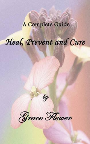 Heal, Prevent and Cure - A Complete Guide (Paperback)