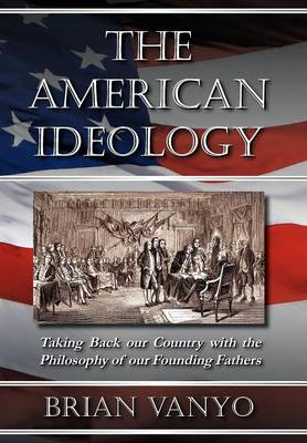 The American Ideology: Taking Back Our Country with the Philosophy of Our Founding Fathers (Hardback)