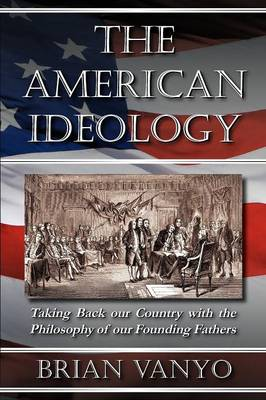 The American Ideology: Taking Back Our Country with the Philosophy of Our Founding Fathers (Paperback)