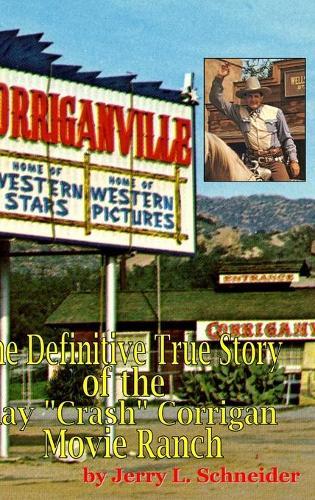 Corriganville: The Definitive True History of the Ray Crash Corrigan Movie Ranch (Hardback)