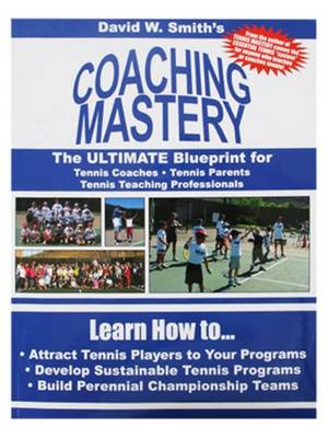 Coaching Mastery: The Ultimate Blueprint for Tennis Coaches, Tennis Parents, & Tennis Teaching Professionals (Paperback)