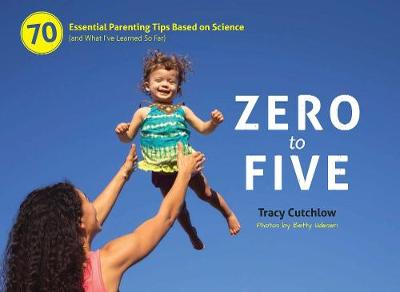 Zero to Five: 70 Essential Parenting Tips Based on Science (and What I've Learned So Far) (Spiral bound)