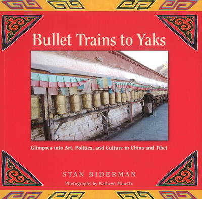 Bullet Trains to Yaks: Glimpses into Art, Politics, & Culture in China & Tibet (Paperback)
