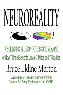 Neuroeality: A Scientific Religion to Restore Meaning, or How 7 Brain Elements Create 7 Minds and 7 Realities (Paperback)