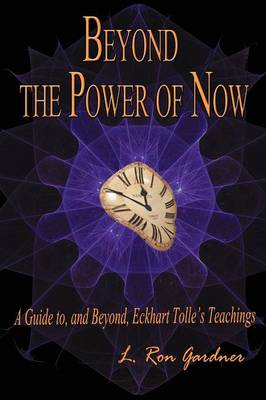 Beyond the Power of Now: A Guide to, and Beyond, Eckhart Tolle's Teachings (Paperback)