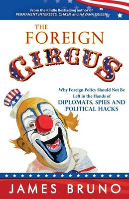 The Foreign Circus: Why Foreign Policy Should Not Be Left in the Hands of Diplomats, Spies and Political Hacks (Paperback)