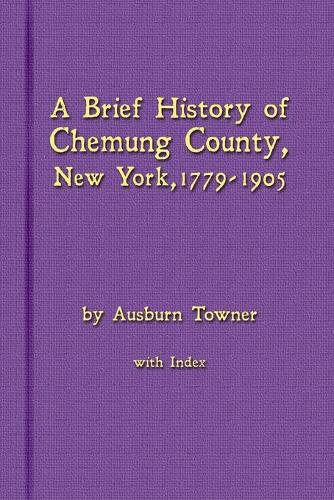 A Brief History of Chemung County, New York, 1779 -1905 with Index (Paperback)